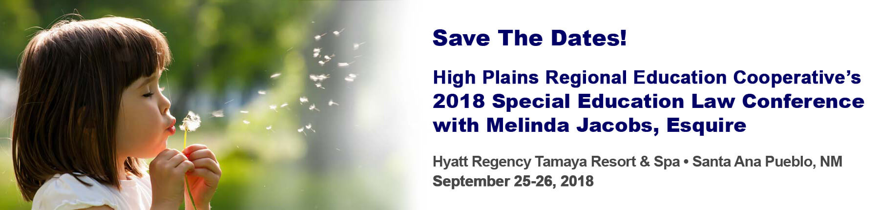 Save the dates! High Plains Regional Education Cooperative 2018 Special Education Law Conference with Melinda Jacobs, Esquire. Hyatt Regency Tamaya Resort & Spa. Santa Ana Pueblo, NM. September 25-26, 2018