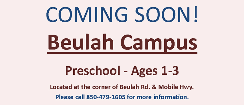 Coming soon beulah campus preschool ages one to three located at the corner of beulah road and mobile highway please call eight five zero four seven nine one six zero five for more information