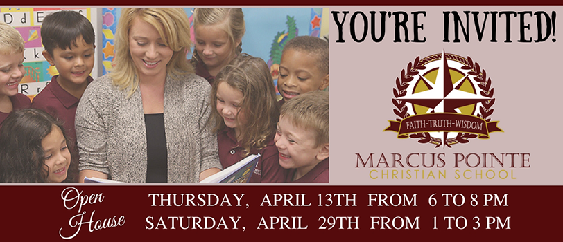 You're Invited! Marcus Pointe Christian School Open House, Thursday, April 13, 6-8PM, Saturday, April 29, 1-3PM.