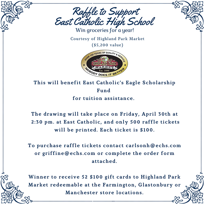 Raffle to Support East Catholic High School. Win groceries for a year! Courtesy of Highland Park Market ($5,200 value) - This will benefit East Catholic's Eagle Scholarship Fund for tuition assistance. - The drawing will take place on Friday, April 30 at 2:30 p.m. at East Catholic, and only 500 raffle tickets will be printed. Each ticket is $100. To purchase tickets contact carlsonh@echs.com or griffine@echs.com or complete order form. Winner to receive 52 $100 gift cards to Highland Park Market redeemable at the Farmington, Glastonbury or Manchester store locations.