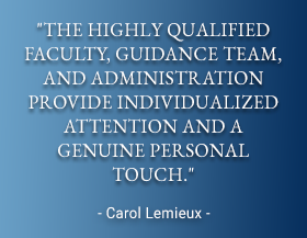 The highly qualified faculty, guidance team, and administration provide individualized attention and a genuine personal touch. - Carol Lemieux