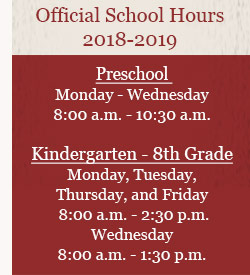 Official School Hours 2018-2019  Preschool - Monday through Wednesday 8:00–10:30 a.m.  Kindergarten–8th Grade -Monday, Tuesday, Thursday, and Friday 8:00 a.m.–2:30 p.m. Wednesday 8:00 a.m.–1:30 p.m.