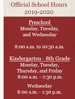 Official School Hours 2018-2019  Preschool - Monday, Tuesday, and Thursday Morning Session 8:00 a.m.–10:30 a.m. Afternoon Session 12:00 p.m.-2:30 p.m.  Kindergarten–8th Grade -Monday, Tuesday, Thursday, and Friday 8:00 a.m.–2:30 p.m. Wednesday 8:00 a.m.–1:30 p.m.