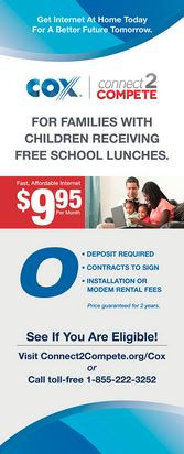 Get internet at home today for a better future tomorrow. Cox connect 2 compete. For families with children receiving free school lunches. Fast, affordable internet $9.95 per month. 0 deposit required, contracts to sign, installation or modem rental fees. Price guaranteed for 2 years. See if you are eligible! Visit connect2compete dot org forward slash cox or call toll free 18552223252.