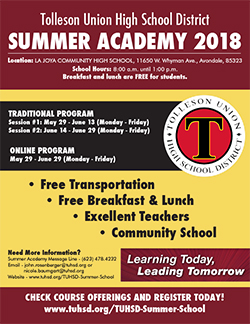 Tolleson Union High School District Summer Academy 2018. Location: La Joya Community High School, 11650 W. Whyman Ave., Avondale, 85323. School Hours: 8:00 a.m. until 1:00 p.m. Breakfast and lunch are FREE for students. Traditional program: Session #1: May 29 - June 13 (Monday - Friday). Session #2: June 14 - June 29 (Monday - Friday) Online program: May 29 - June 29 (Monday - Friday). Free Transportation. Free Breakfast & Lunch. Excellent Teachers. Community School. Need More Information? Summer Academy Message Line - (623) 478.4232. Email - john.rosenberger@tuhsd.org or nicole.baumgart@tuhsd.org. Website - www.tuhsd.org/TUHSD-Summer-School.