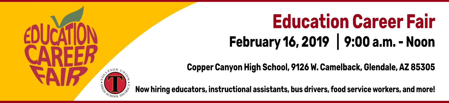 Education Career Fair  - February 16, 2019. 9:00 a.m.-Noon. Copper Canyon High School, 9126 W. Camelback, Glendale, AZ 85305. Now hiring educators, instructional assistants, bus drivers, food services, and more! Tolleson Union High School District logo