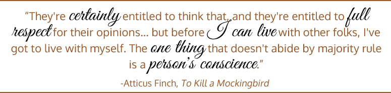 They're certainly entitled to think that, and they're entitled to full respect for their opinions... but before I can live with other folks, I've got to live with myself. The one thing that doesn't abide by majority rule is a person's conscience. - Atticus Finch, To Kill a Mockingbird