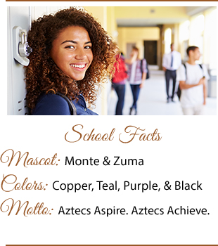 School Facts. Mascot: Monte and Zuma. Colors: Copper, Teal, Purple and Black. Motto: Aztecs Aspire. Aztecs Achieve.