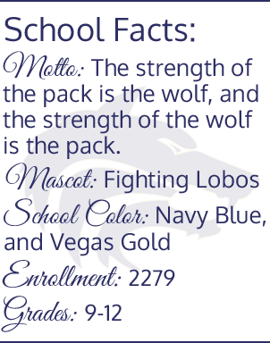 School Facts: Motto- The strength of the pack is the wolf, and the strength of he wolf is the pack. Mascot- Fighting Lobos. School Color- Navy Blue and Vegas Gold. Enrollment- 2279. Grades- 9-12.