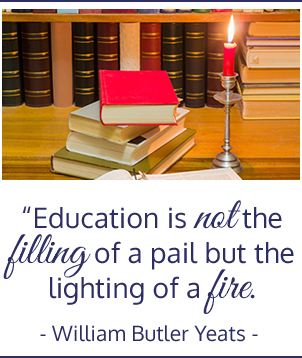 Education is not the filling of a pail but the lighting of a fire. -William Butler Yeats