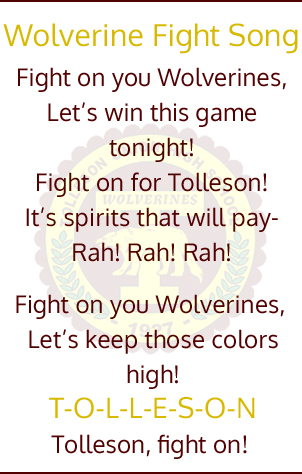 Wolverine Fight Song.  Fight on you Wolverines, Let's win this game tonight!  Fight on for Tolleson!  It's spirits that will pay - Rah! Rah! Rah!  Fight on you Wolverines, Let's keep those colors high! T-O-L-L-E-S-O-N Tolleson, fight on!