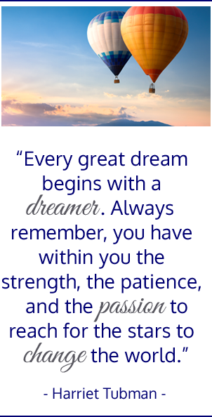 Every great dream begins with a dreamer.  Always remember you have within you the strength, the patience, and the passion to reach for the stars to change the world. Harriet Tubman