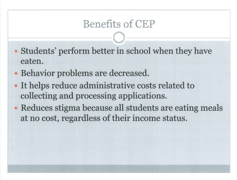 Benefits of CEP - Students perform better in school when they have eaten. Behavior problems are decreased. It helps reduce administrative costs related to collecting and processing applications. Reduces stigma because all students are eating meals at no cost, regardless of their income status