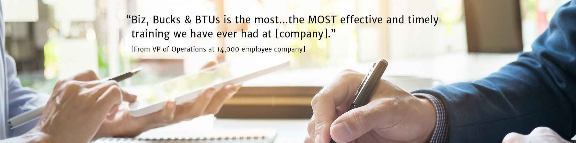 Biz, Bucks and BTUS is the most.. the MOST effective and timely training we have ever had at [company]. - From VP of Operations at 14,000 employee company