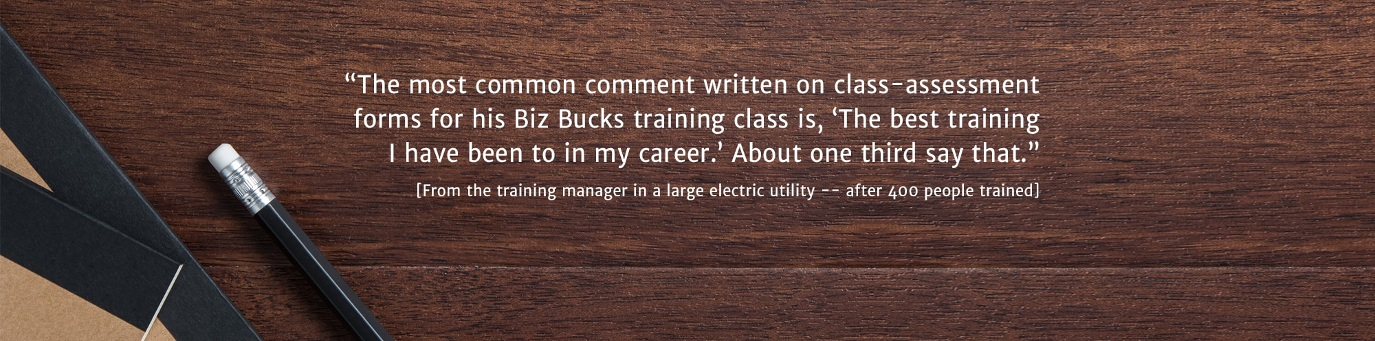 The most common comment written on class-assessment forms for his Biz Bucks training class is The best training that I have been to in my career. About one third say that. - From the training manager in a large electric facility - after 400 people tr