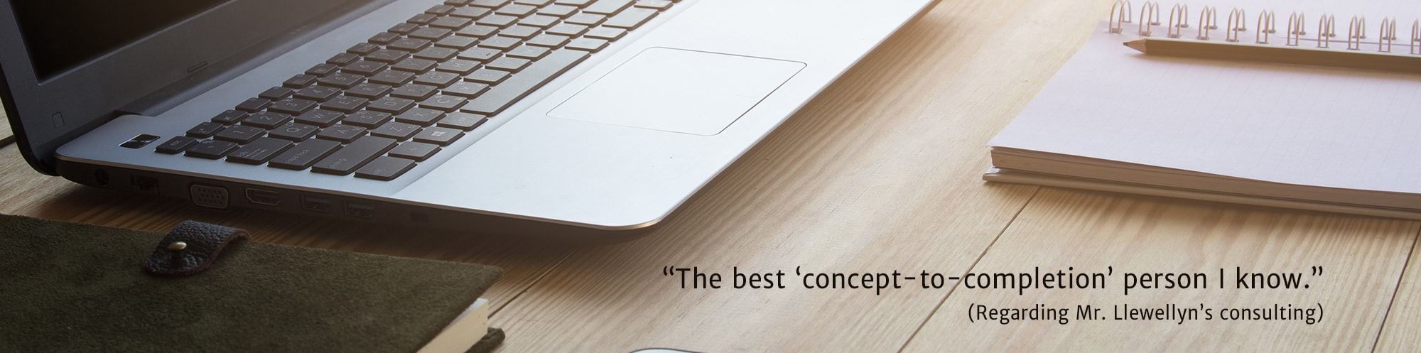 The best concept-to-completion person I know. - Regarding Mr. Llewellyn's consulting