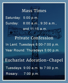 Mass Times - Weekdays: 6:30 a.m. & 8:30 a.m. - Saturday: 5:00 p.m. & 7:00 p.m. - Sunday: 8:00 a.m., 9:30 a.m., and 11:15 a.m. - Private Confession: Year-round: Thursdays at 5:00 p.m. - Eucharist Adoration - Chapel - Tuesdays: 9:00 a.m. to 7:00 p.m. - Rosary: 7:00 p.m.