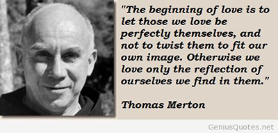 The beginning of love is to let those we love be perfectly themselves, and not to twist them to fit our own image. Otherwise we love only the reflection of ourselves we find in them. Thomas Merton