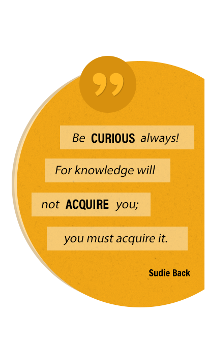Be curious always! For knowledge will not acquire you; you must acquire it. Sudie Back