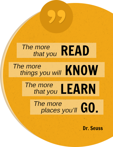 The more that you READ The more things you will KNOW The more that you LEARN The more places you'll GO. Dr. Seuss