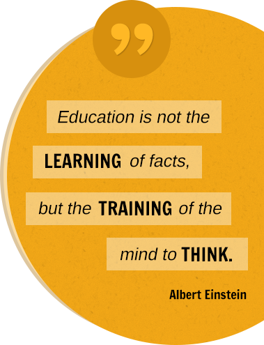 Education is not the LEARNING of facts, but the TRAINING of the mind to THINK. Albert Einstein