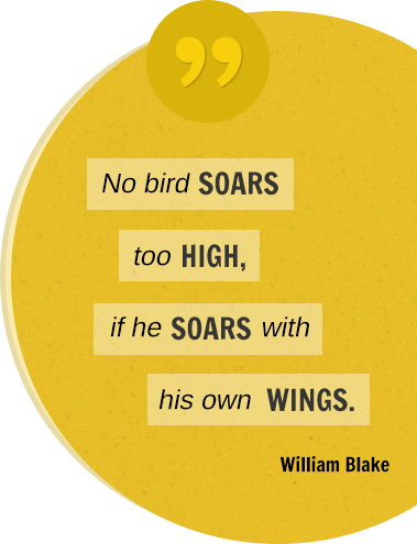 No bird soars to high, if he soars with his own wings. William Blake.