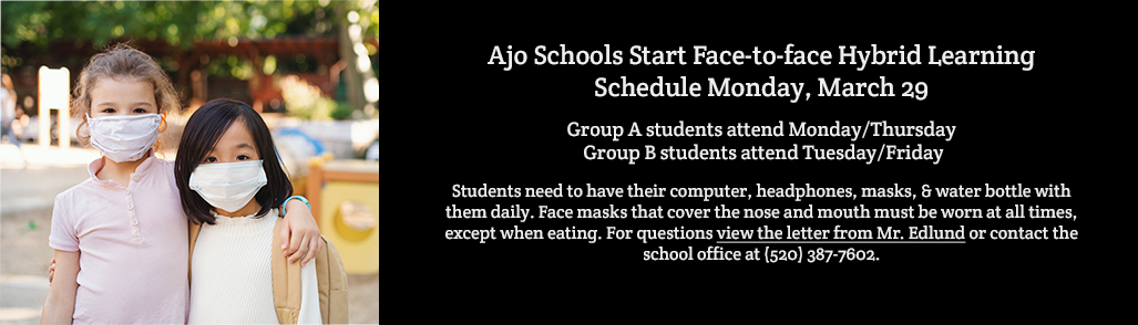 Ajo Schools Start Face-to-face Hybrid Learning Schedule Monday, March 29  Group A students attend Monday/Thursday  Group B students attend Tuesday/Friday  NO SCHOOL on Friday, April 2-April Holiday (B Group will only be attending Tuesday that week).