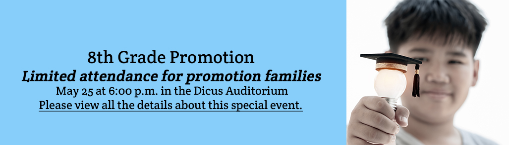 8th Grade Promotion  - Limited attendance for promotion families - May 25 at 6:00 p.m. in the Dicus Auditorium Please view all the details about this special event.