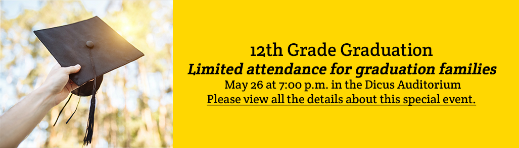 12th Grade Graduation -Limited attendance for graduation families - May 26 at 7:00 p.m. in the Dicus Auditorium Please view all the details about this special event.
