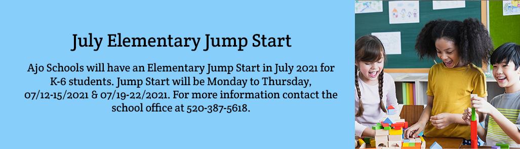 JULY ELEMENTARY JUMP START Ajo Schools will have an Elementary Jump Start in July 2021 for K-6 students. Jump Start will be Monday to Thursday, 07/12-15/2021 & 07/19-22/2021. For more information contact the school office at 520-387-5618.