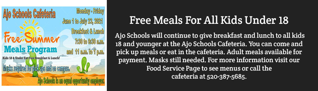 FREE MEALS FOR ALL KIDS UNDER 18. Ajo Schools will continue to give breakfast and lunch to all kids 18 and younger at the Ajo Schools Cafeteria. You can come and pick up meals or eat in the cafeteria. Adult meals available for payment. Masks still ne