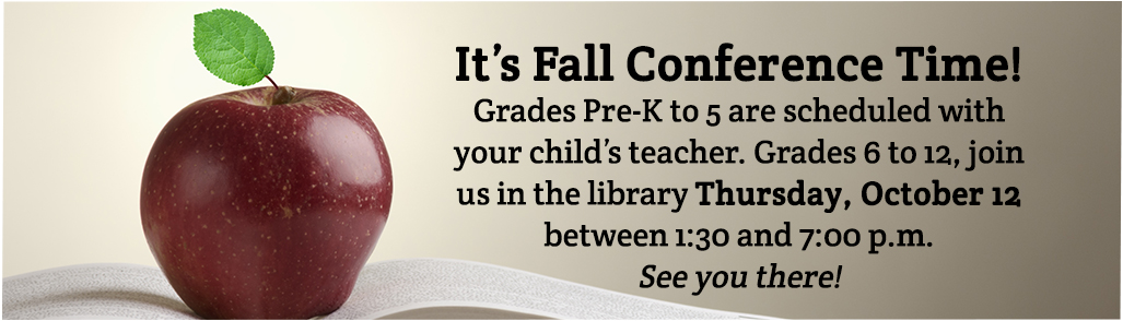 1-It's Fall Conference Time!  Grades Pre-K to 5 are scheduled with your child's teacher. Grades 6 to 12, join us in the library Thursday, October 12 between 1:30 and 7:00 p.m.  See you there!