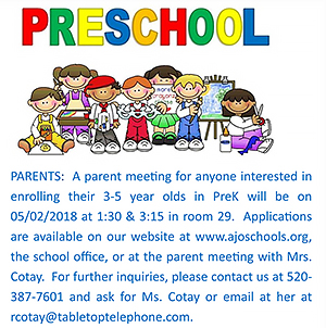 A parent meeting for anyone interested in enrolling their three to five-year-olds in pre-k is on May 2, 2018, at 1:30 p.m. and 3:15 p.m. in room 29. Applications are available on our website at www.ajoschools.org, the school office, or at the parent meeting with Mrs. Cotay. For further inquiries, please contact us at 520-387-7601 and ask for Mrs. Cotay or email her at rcotay@tabletoptelephone.com.