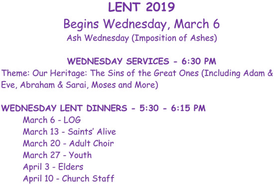 Lent 2019 begins Wednesday, March 6 Ash Wednesday (Imposition of Ashes). Wednesday services - 6:30 p.m. Theme: Our Heritage: The Sins of the Great Ones (Including Adam & Eve, Abraham & Sarai, Moses and more) Wednesday Lent Dinners - 5:30 p.m. - 6:15 p.m. March 6 - LOG. March 13 - Saints Alive. March 20 - Adult Choir. March 27 - Youth. April 3 - Elders. April 10 - Church Staff.