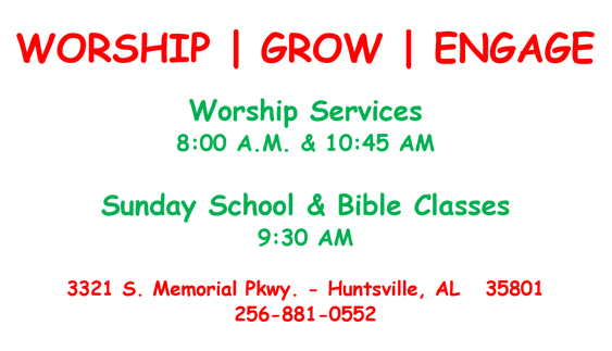 Worship Grow Engage Worship Services 8:00a.m. & 10:45 a.m. Sunday School & Bible Classes 9:30 a.m. 3321 S. Memorial Pkwy. - Huntsville, AL 35801 256-881-0552