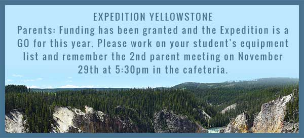 EXPEDITION YELLOWSTONE Parents: Funding has been granted and the Expedition is a GO for this year. Please work on your student's equipment list and remember the 2nd parent meeting on November 29th at 5:30pm in the cafeteria.