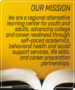 Our Mission - We are a regional alternative learning center for youth and adults, advancing college and career readiness through self-paced academics, behavioral health and social support services, life skills, and career preparation partnerships.