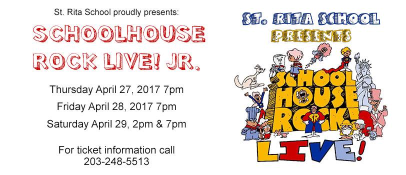 St. Rita School proudly presents Schoolhouse Rock Live! JR., Thursday April 27, 2017 7pm, Friday April 28, 2017 7pm, Saturday April 29, 2pm & 7pm, For ticket information call 203-248-5513