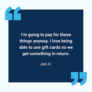 Im going to pay for these things anyway. I love being able to use gift cards so we get something in return. -Jen H