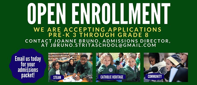 Open Enrollment. We are accepting applications for Pre-K 3 through Grade 8. Contact Joanne Bruno, Admissions Director, at jbruno.stritaschool@gmail.com. Email us today for your admissions packet! STEM. Catholic Heritage. Community.
