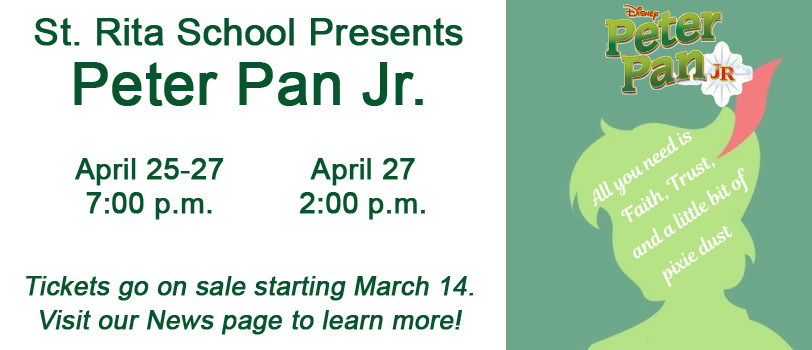 St. Rita School Presents Peter Pan Jr. April 25-27 at 7:00 p.m. and April 27 at 2:00 p.m. Tickets go on sale starting March 14. Visit our News page to learn more! Disney Peter Pan logo - All you need is Faith, Trust, and a little bit of pixie dust.