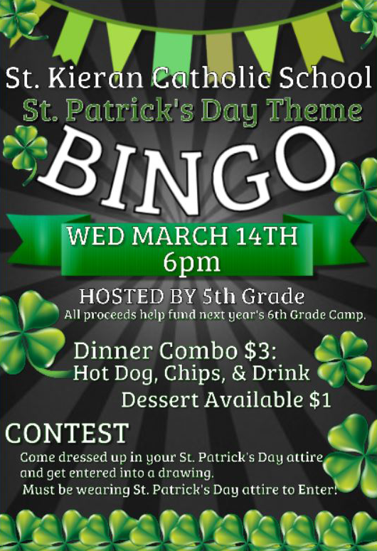 St. Kieran Catholic School St. Patrick's Day Theme Bingo. Wednesday, March 14th, 6:00 pm. Hosted by 5th Grade. All proceeds help fund next year's 6th Grade Camp. Dinner combo $3: Hot dog, chips and drink. Dessert available, $1. Contest: Come dressed up in your St. Patrick's Day attire and get entered into a drawing. Must be wearing St. Patrick's Day attire to enter!