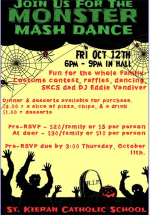 Join us for the Monster Mash Dance Friday, October 12, 6-9:00 p.m. in hall – Fun for the whole family – Costume contest, raffles, dancing, SKCS dad DJ Eddie Vandiver – Dinner & desserts available for purchase. $3.00 = a slice of pizza, chips, & a drink - $1.00 = desserts – Pre-RSVP - $20/family or $5 per person – At door - $30/family or $10 per person – Pre-RSVP due by 3:00 Thursday, October 11. St. Kieran Catholic School