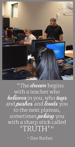The dream begins with a teacher who believes in you, who tugs and pushes and leads you to the next plateau, sometimes poking you with a sharp stick called truth. - Dan Rather