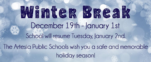 Winter Break will be December 19th-January 1st. School will resume Tuesday, January 2nd. The Artesia Public Schools wish you a safe and memorable holiday season!