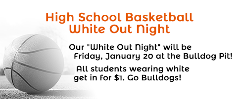 High School Basketball White Out Night - Friday, January 20, at the Bulldog Pit! All students wearing white get in for $1.