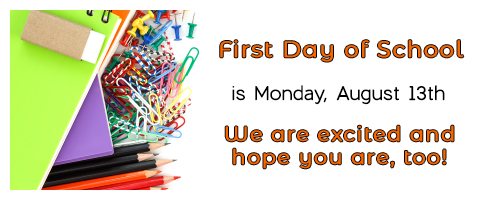 First Day of School is Monday, August 13th. We are excited and hope you are, too!