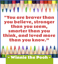 You are braver than you believe, stronger than you seem, smarter than you think, and loved more than you know.-Winnie the Pooh