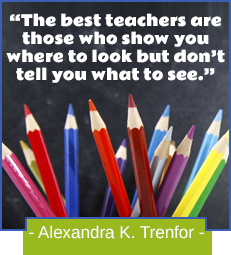 The best teachers are those who show you where to look but don't tell you what to see. -Alexandra K. Trenfor