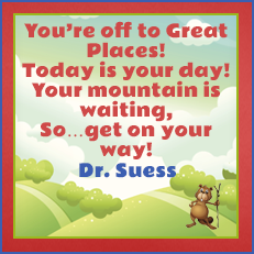Your're off to Great Places! Today is your day! Your mountain is waiting, So...get on your way! -Dr. Suess